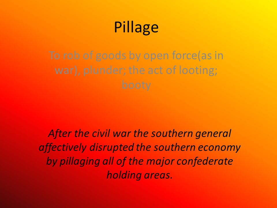 Pillage To rob of goods by open force(as in war), plunder; the act of looting; booty After the civil war the southern general affectively disrupted the southern economy by pillaging all of the major confederate holding areas.