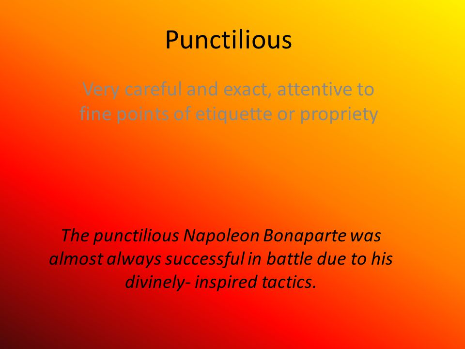 Punctilious Very careful and exact, attentive to fine points of etiquette or propriety The punctilious Napoleon Bonaparte was almost always successful in battle due to his divinely- inspired tactics.