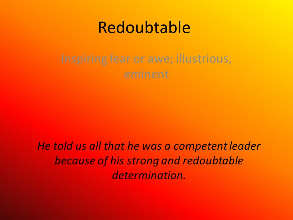 Redoubtable Inspiring fear or awe; illustrious, eminent He told us all that he was a competent leader because of his strong and redoubtable determination.