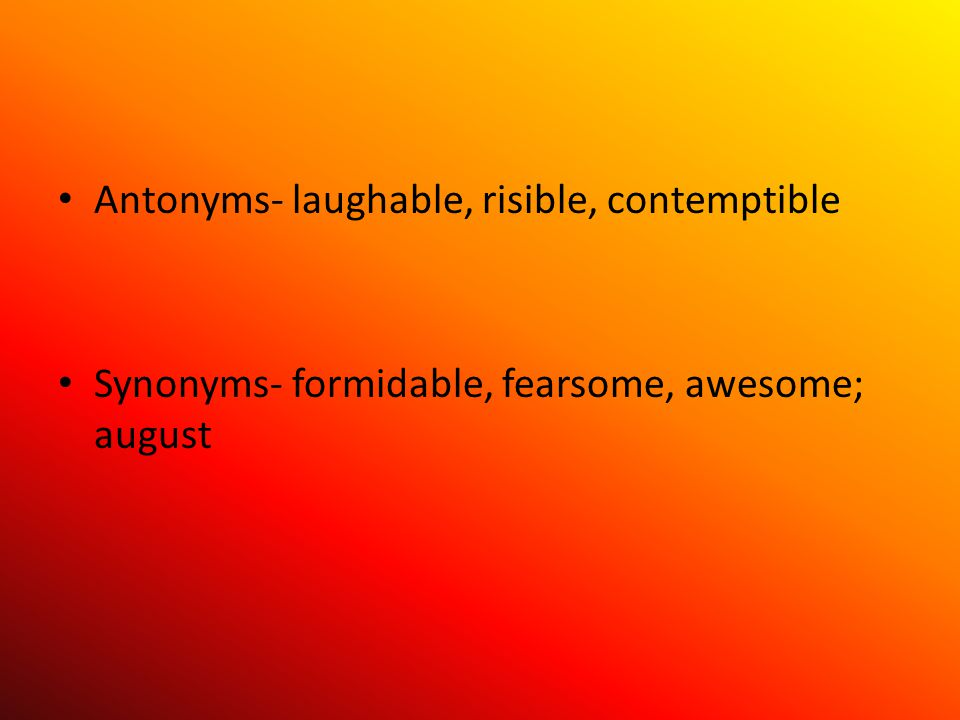 Antonyms- laughable, risible, contemptible Synonyms- formidable, fearsome, awesome; august