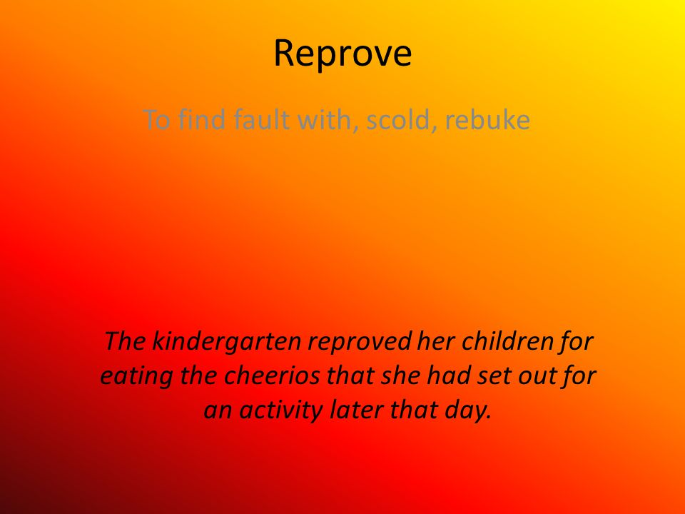 Reprove To find fault with, scold, rebuke The kindergarten reproved her children for eating the cheerios that she had set out for an activity later that day.