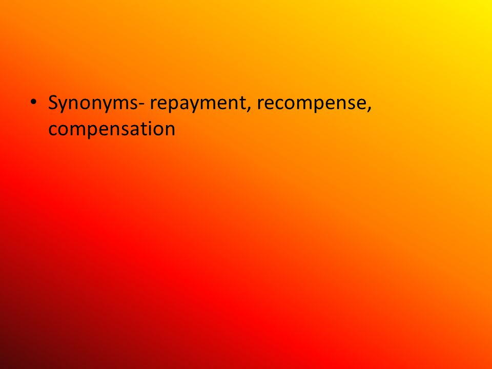Synonyms- repayment, recompense, compensation