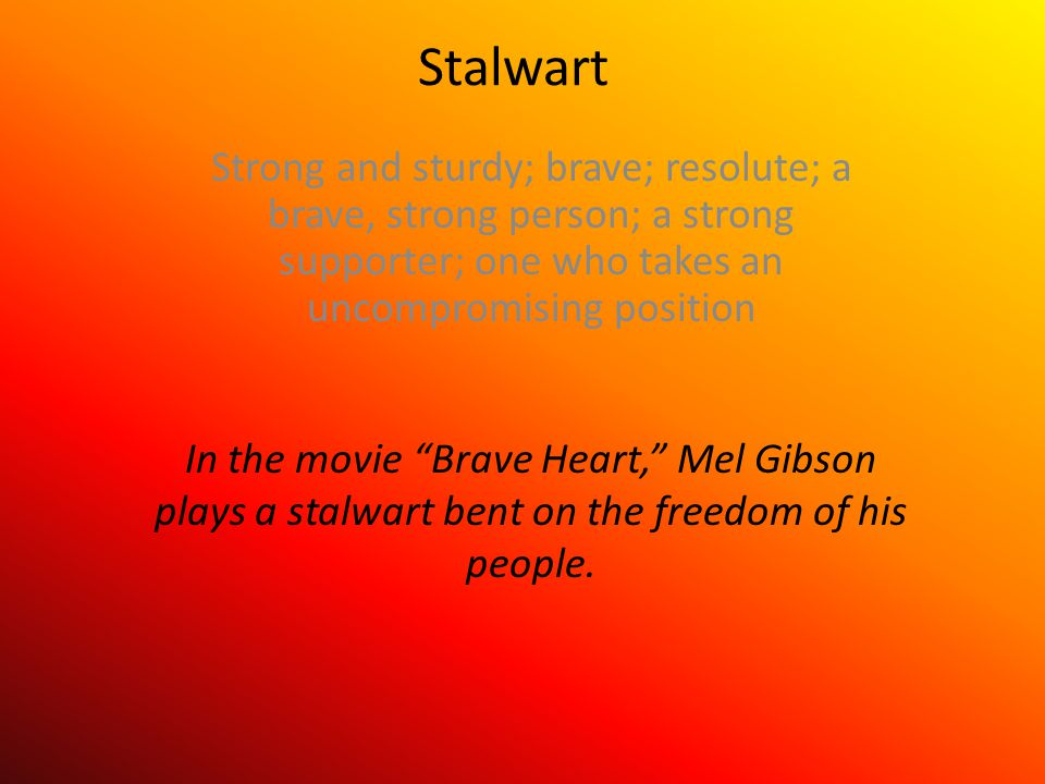 Stalwart Strong and sturdy; brave; resolute; a brave, strong person; a strong supporter; one who takes an uncompromising position In the movie Brave Heart, Mel Gibson plays a stalwart bent on the freedom of his people.
