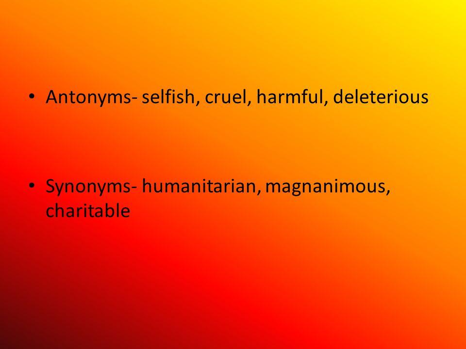 Antonyms- selfish, cruel, harmful, deleterious Synonyms- humanitarian, magnanimous, charitable