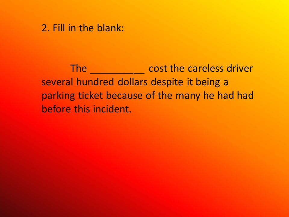 2. Fill in the blank: The __________ cost the careless driver several hundred dollars despite it being a parking ticket because of the many he had had
