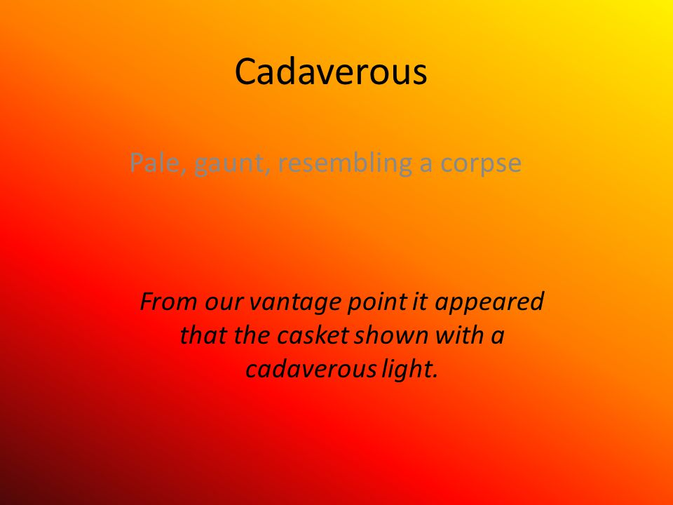 Cadaverous Pale, gaunt, resembling a corpse From our vantage point it appeared that the casket shown with a cadaverous light.