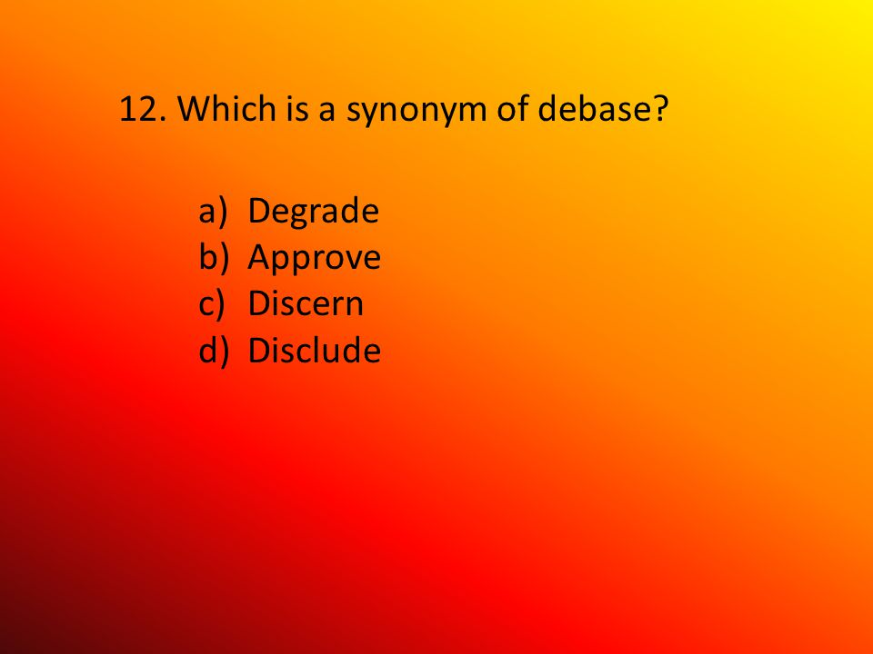 12. Which is a synonym of debase a)Degrade b)Approve c)Discern d)Disclude