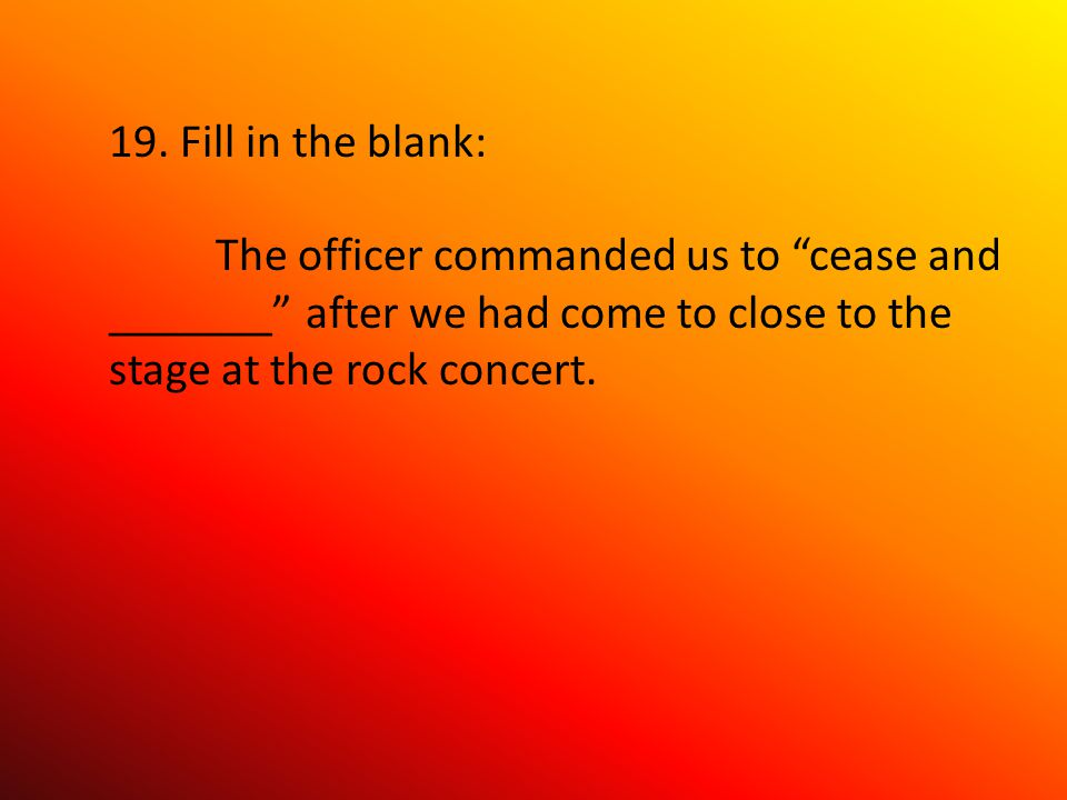 """19. Fill in the blank: The officer commanded us to """"cease and _______"""" after we had come to close to the stage at the rock concert."""