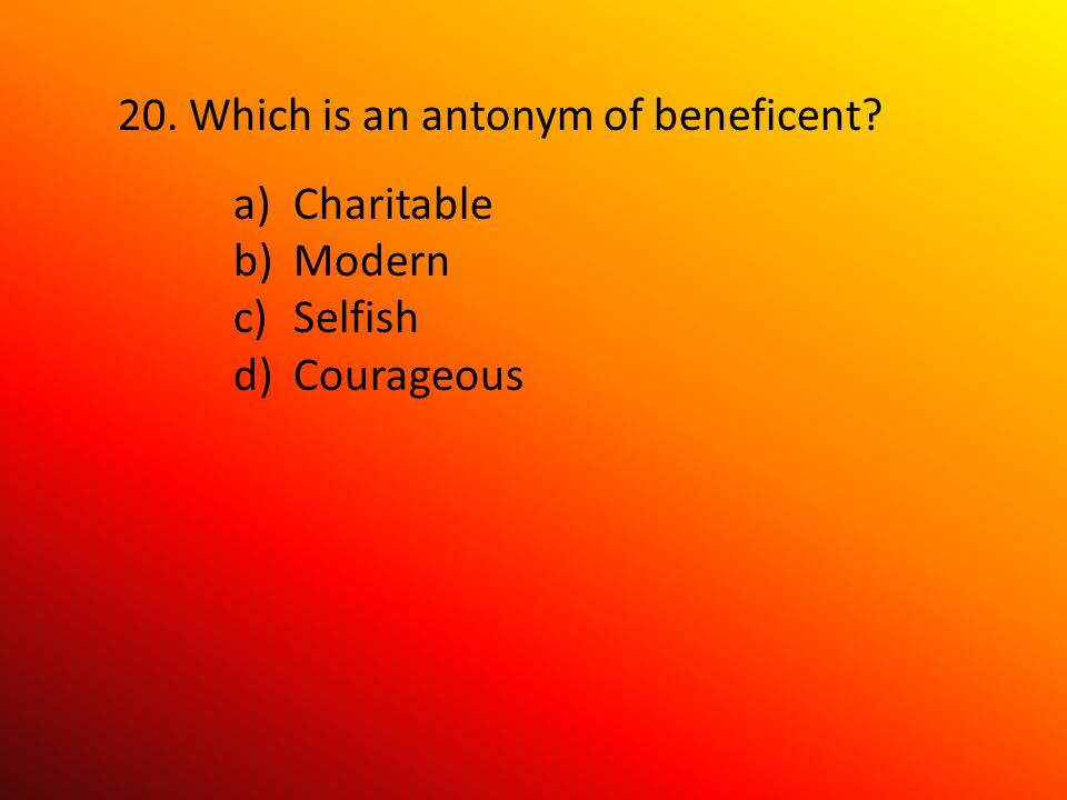 20. Which is an antonym of beneficent a)Charitable b)Modern c)Selfish d)Courageous