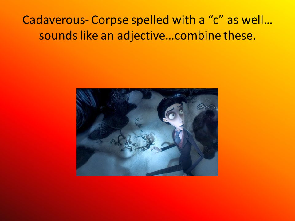 Cadaverous- Corpse spelled with a c as well… sounds like an adjective…combine these.