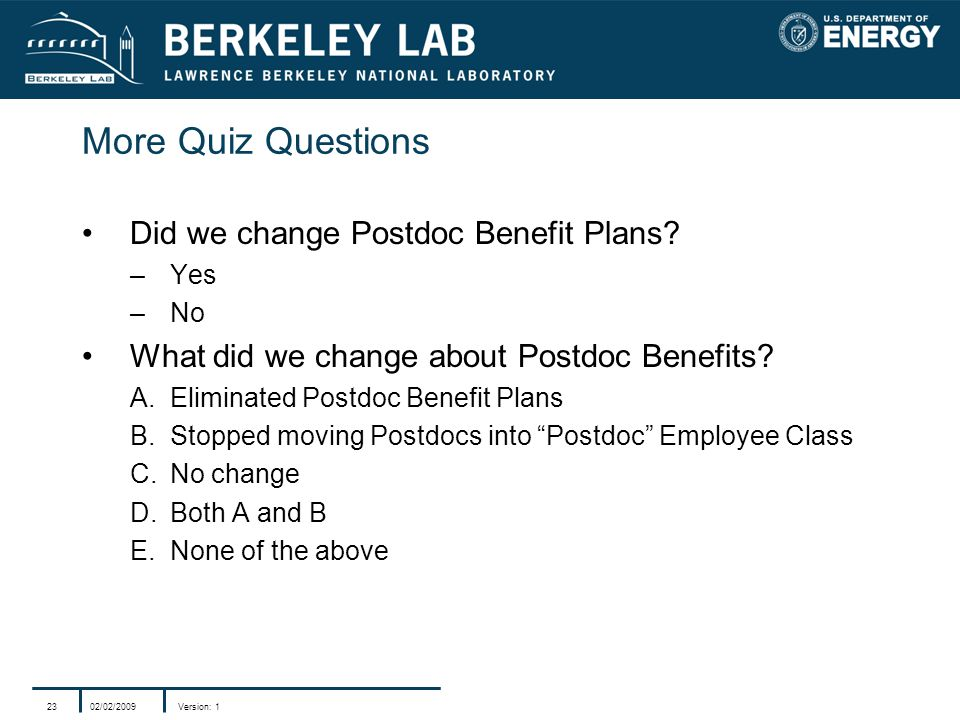 02/02/2009Version: 123 More Quiz Questions Did we change Postdoc Benefit Plans? –Yes –No What did we change about Postdoc Benefits? A.Eliminated Postd