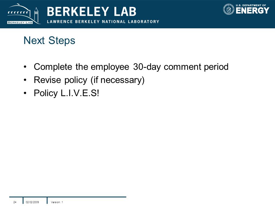 02/02/2009Version: 124 Next Steps Complete the employee 30-day comment period Revise policy (if necessary) Policy L.I.V.E.S!