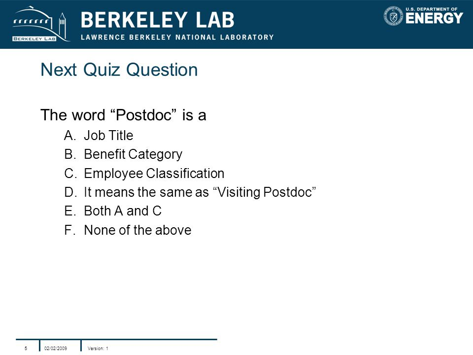 02/02/2009Version: 15 Next Quiz Question The word Postdoc is a A.Job Title B.Benefit Category C.Employee Classification D.It means the same as Visiting Postdoc E.Both A and C F.None of the above