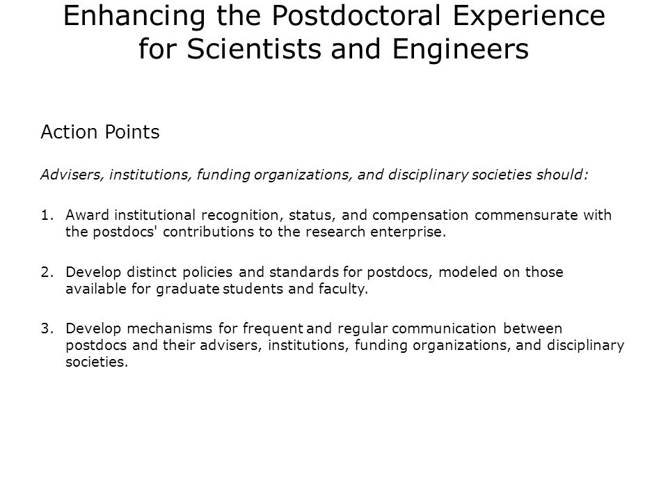 Enhancing the Postdoctoral Experience for Scientists and Engineers Action Points Advisers, institutions, funding organizations, and disciplinary societies should: 1.Award institutional recognition, status, and compensation commensurate with the postdocs contributions to the research enterprise.