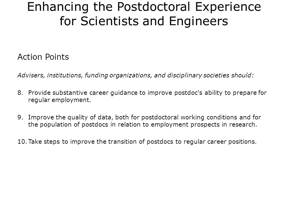 Enhancing the Postdoctoral Experience for Scientists and Engineers Action Points Advisers, institutions, funding organizations, and disciplinary societies should: 8.Provide substantive career guidance to improve postdoc s ability to prepare for regular employment.