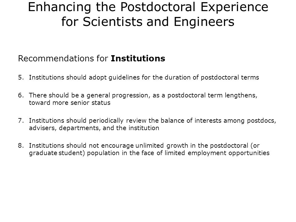 Enhancing the Postdoctoral Experience for Scientists and Engineers Recommendations for Institutions 5.Institutions should adopt guidelines for the duration of postdoctoral terms 6.There should be a general progression, as a postdoctoral term lengthens, toward more senior status 7.Institutions should periodically review the balance of interests among postdocs, advisers, departments, and the institution 8.Institutions should not encourage unlimited growth in the postdoctoral (or graduate student) population in the face of limited employment opportunities