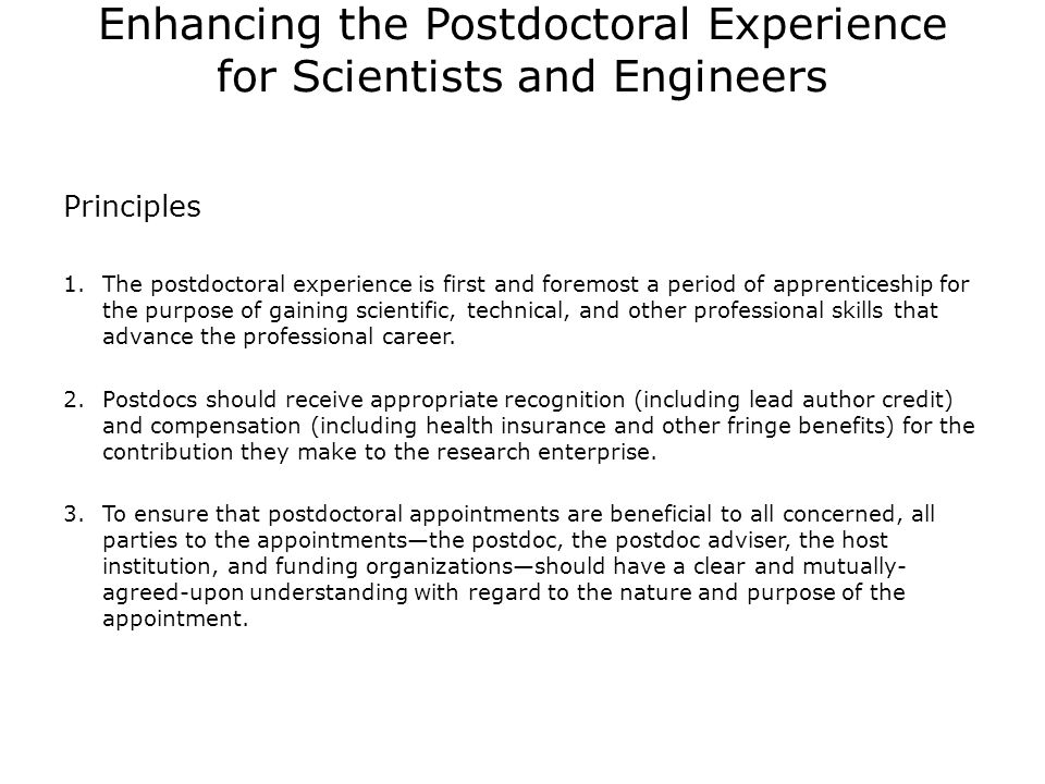 Enhancing the Postdoctoral Experience for Scientists and Engineers Recommendations for Funders 1.Define the postdoctoral experience 2.Establish terms and conditions for funded postdocs that include appropriate stipends or salaries, medical benefits, travel funding, leave policies, performance reviews, career planning, skill enhancement, and tracking 3.Private funding organizations, such as foundations, should play a larger role in encouraging best practices and setting appropriate stipend levels 4.Non-governmental organizations and foreign governments should assume their own responsibilities for postdocs 5.Funding organizations should require that those seeking to support postdocs under training or research grants demonstrate their qualifications for this responsibility 6.Establish career-transition grants for senior postdoctoral fellows