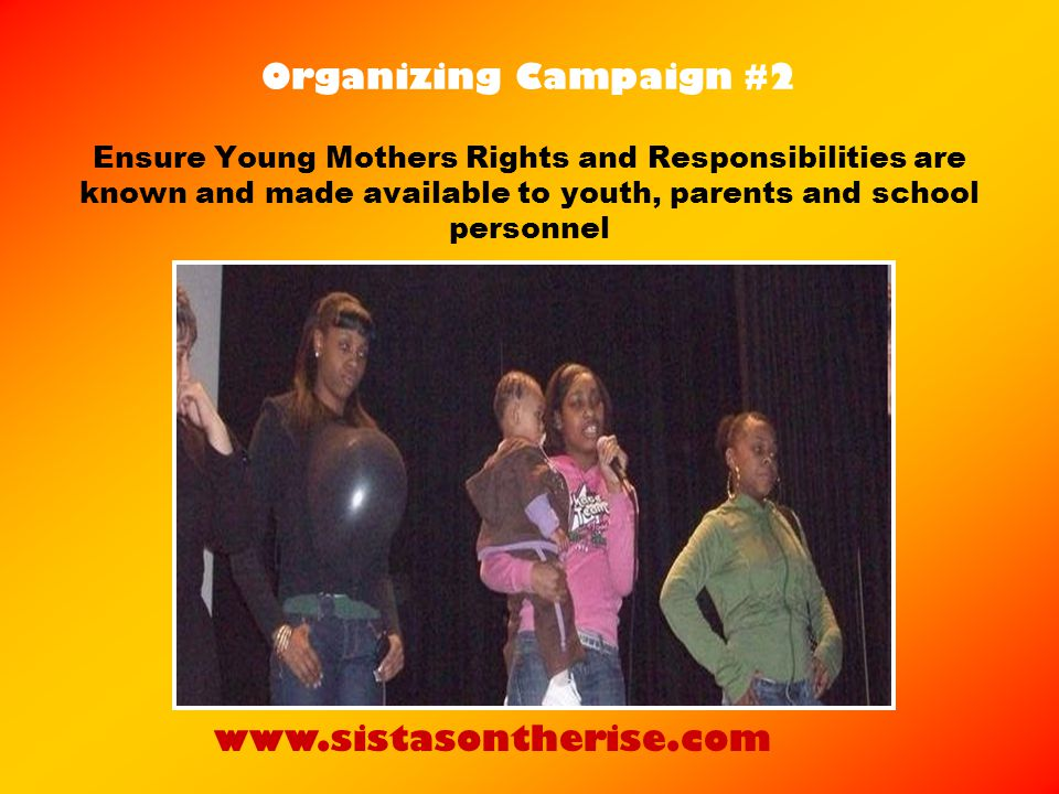 Organizing Campaign #2 Ensure Young Mothers Rights and Responsibilities are known and made available to youth, parents and school personnel www.sistasontherise.com