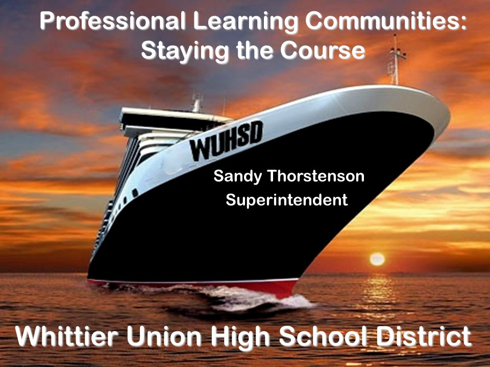 Professional Learning Communities: Staying the Course Whittier Union High School District Sandy Thorstenson Superintendent