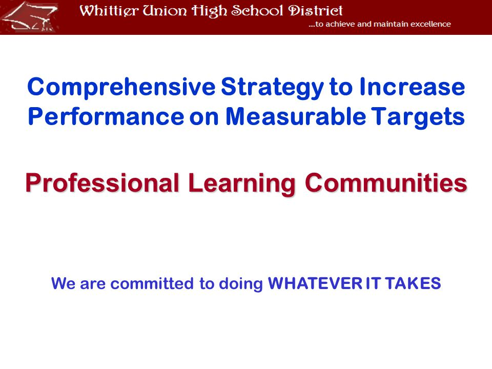 Comprehensive Strategy to Increase Performance on Measurable Targets Professional Learning Communities We are committed to doing WHATEVER IT TAKES