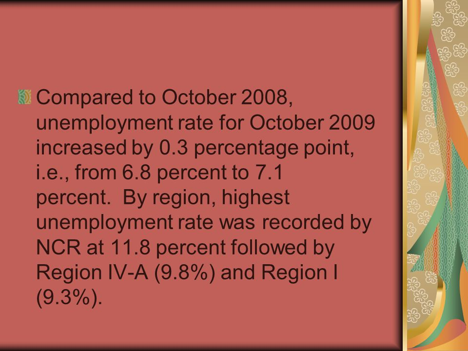 Compared to October 2008, unemployment rate for October 2009 increased by 0.3 percentage point, i.e., from 6.8 percent to 7.1 percent.