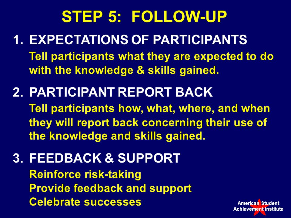 STEP 5: FOLLOW-UP 1.EXPECTATIONS OF PARTICIPANTS Tell participants what they are expected to do with the knowledge & skills gained.