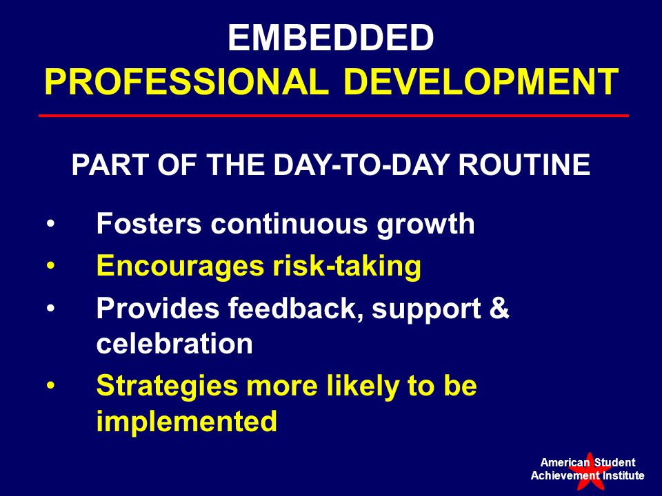 EMBEDDED PROFESSIONAL DEVELOPMENT PART OF THE DAY-TO-DAY ROUTINE Fosters continuous growth Encourages risk-taking Provides feedback, support & celebration Strategies more likely to be implemented American Student Achievement Institute