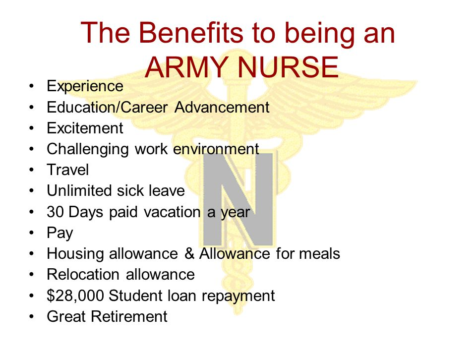 The Benefits to being an ARMY NURSE Experience Education/Career Advancement Excitement Challenging work environment Travel Unlimited sick leave 30 Days paid vacation a year Pay Housing allowance & Allowance for meals Relocation allowance $28,000 Student loan repayment Great Retirement