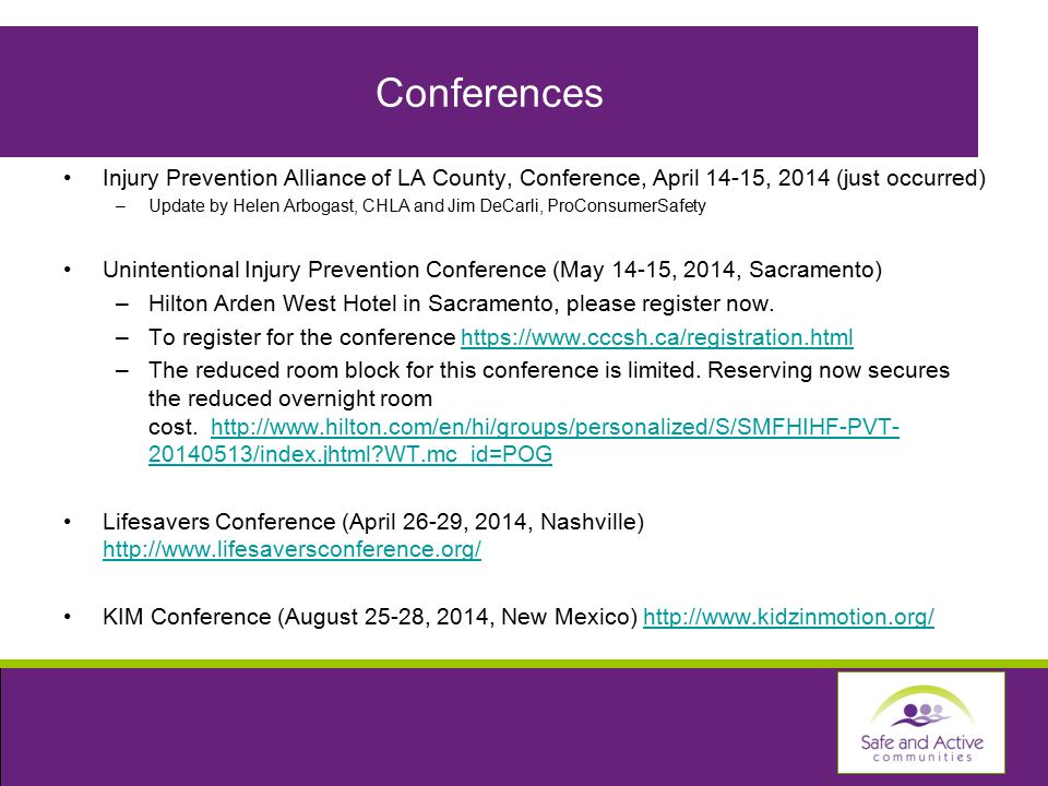 Conferences Injury Prevention Alliance of LA County, Conference, April 14-15, 2014 (just occurred) –Update by Helen Arbogast, CHLA and Jim DeCarli, ProConsumerSafety Unintentional Injury Prevention Conference (May 14-15, 2014, Sacramento) –Hilton Arden West Hotel in Sacramento, please register now.
