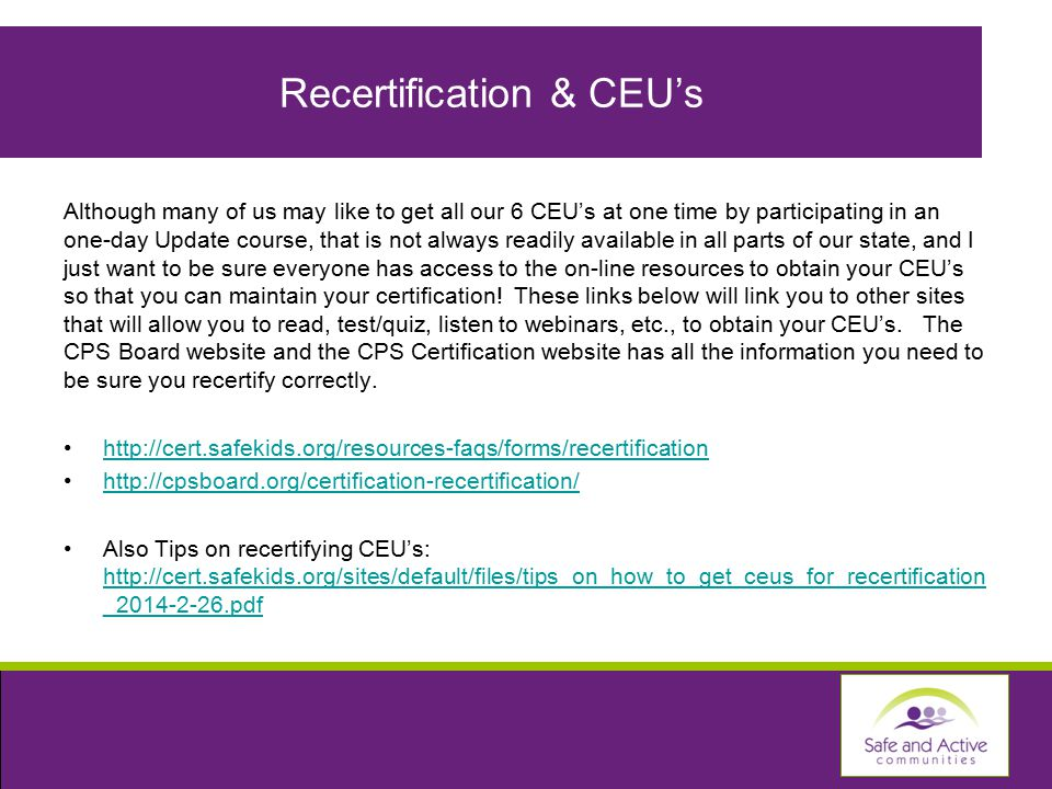 Recertification & CEU's Although many of us may like to get all our 6 CEU's at one time by participating in an one-day Update course, that is not always readily available in all parts of our state, and I just want to be sure everyone has access to the on-line resources to obtain your CEU's so that you can maintain your certification.