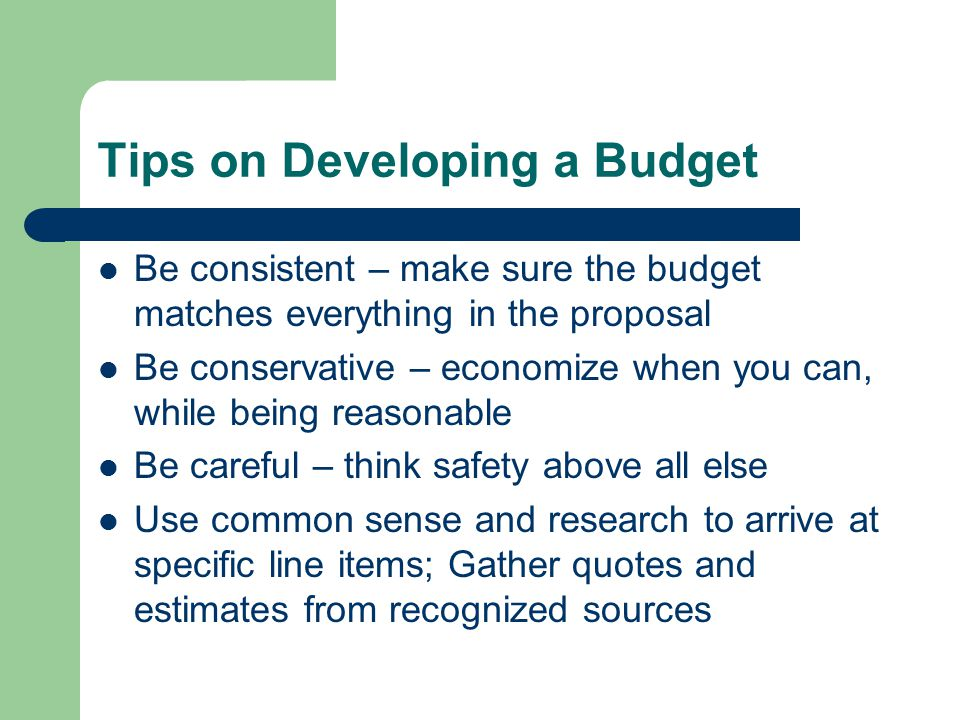 Tips on Developing a Budget Be consistent – make sure the budget matches everything in the proposal Be conservative – economize when you can, while be