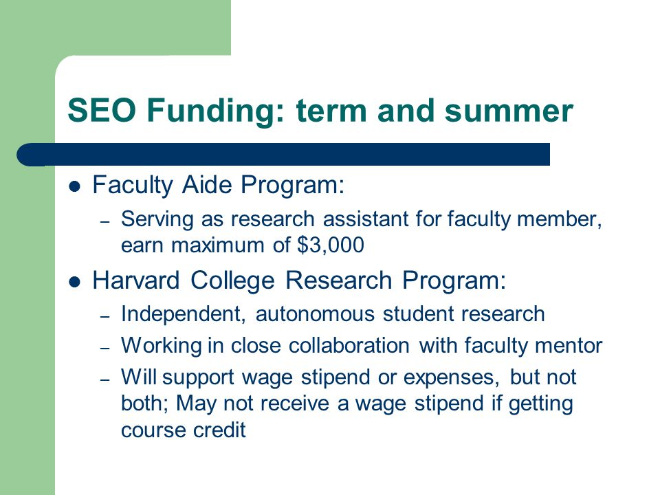 SEO Funding: term and summer Faculty Aide Program: – Serving as research assistant for faculty member, earn maximum of $3,000 Harvard College Research
