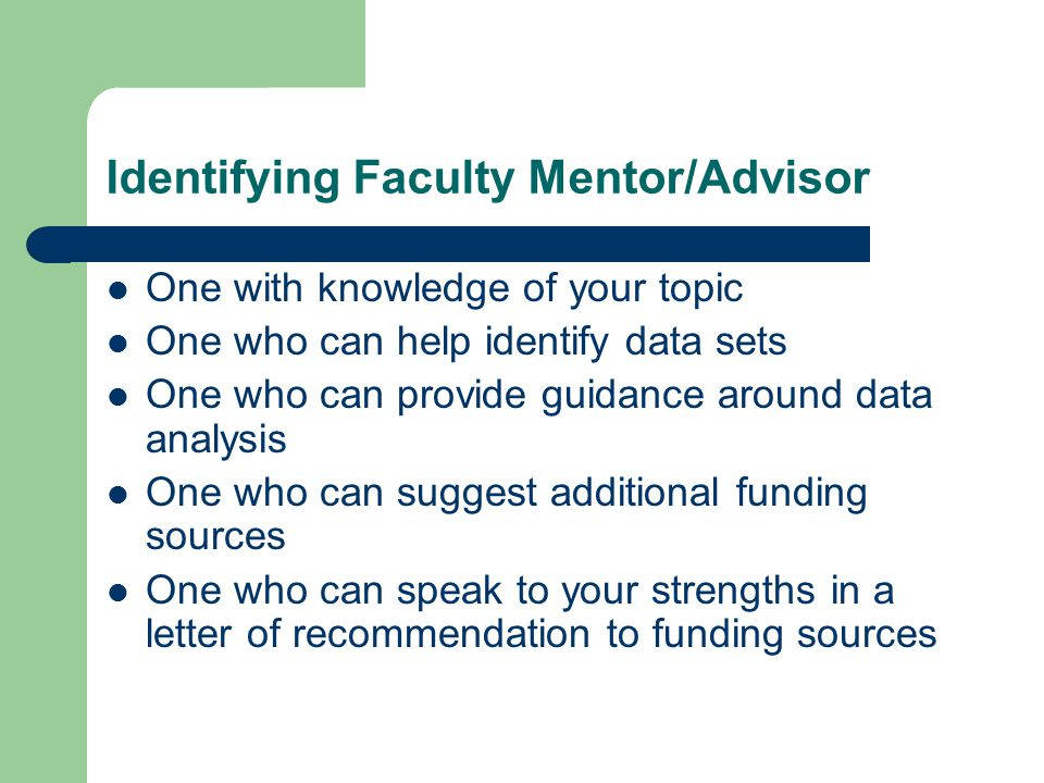 Identifying Faculty Mentor/Advisor One with knowledge of your topic One who can help identify data sets One who can provide guidance around data analy