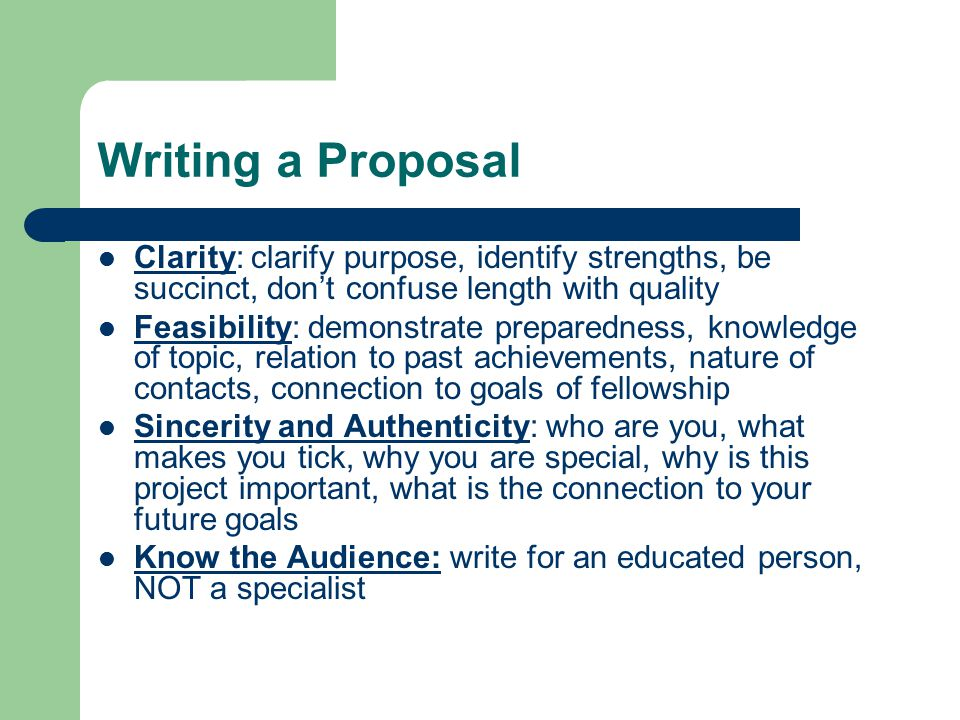 Writing a Proposal Clarity: clarify purpose, identify strengths, be succinct, don't confuse length with quality Feasibility: demonstrate preparedness,