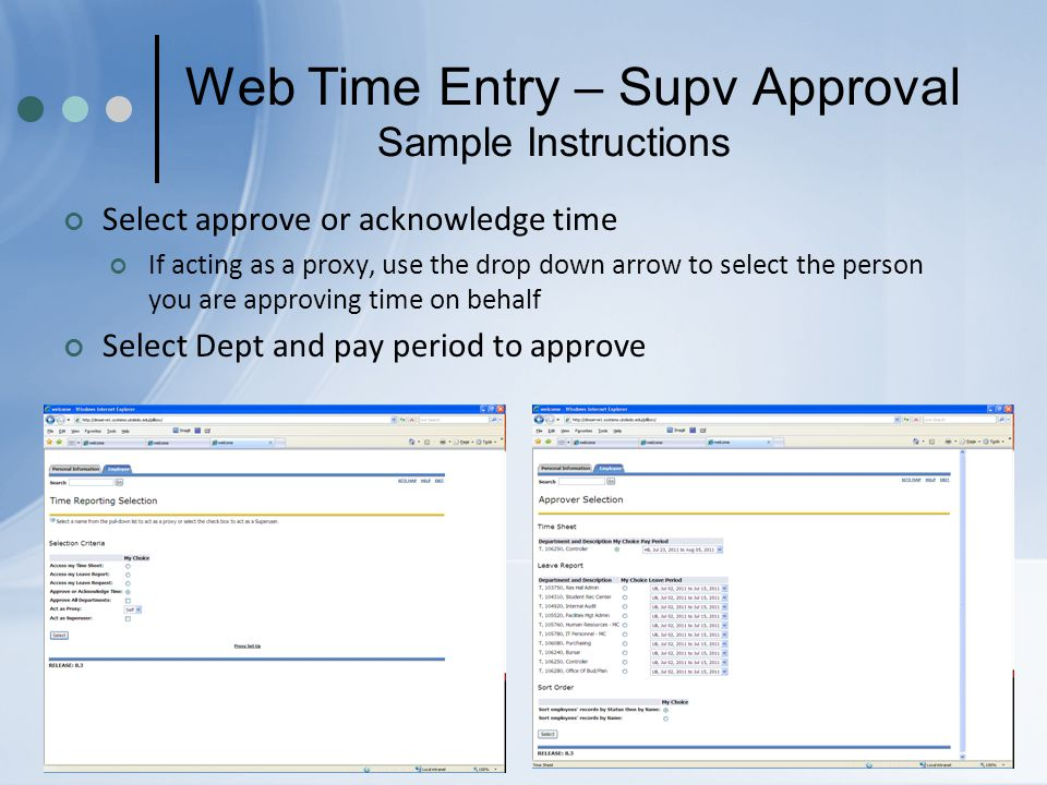 Web Time Entry – Supv Approval Sample Instructions Select approve or acknowledge time If acting as a proxy, use the drop down arrow to select the person you are approving time on behalf Select Dept and pay period to approve