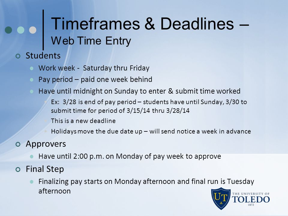 Timeframes & Deadlines – Web Time Entry Students Work week - Saturday thru Friday Pay period – paid one week behind Have until midnight on Sunday to enter & submit time worked Ex: 3/28 is end of pay period – students have until Sunday, 3/30 to submit time for period of 3/15/14 thru 3/28/14 This is a new deadline Holidays move the due date up – will send notice a week in advance Approvers Have until 2:00 p.m.