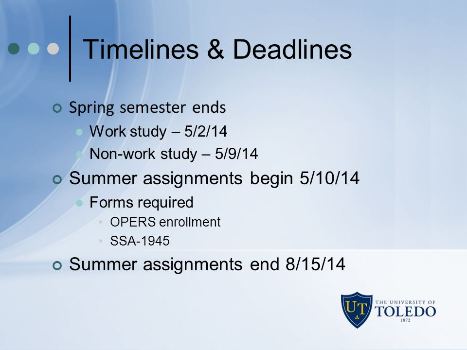 Timelines & Deadlines Spring semester ends Work study – 5/2/14 Non-work study – 5/9/14 Summer assignments begin 5/10/14 Forms required OPERS enrollmen