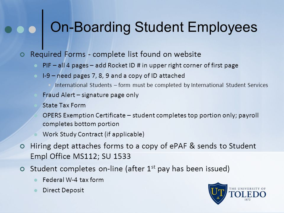 On-Boarding Student Employees Required Forms - complete list found on website PIF – all 4 pages – add Rocket ID # in upper right corner of first page I-9 – need pages 7, 8, 9 and a copy of ID attached International Students – form must be completed by International Student Services Fraud Alert – signature page only State Tax Form OPERS Exemption Certificate – student completes top portion only; payroll completes bottom portion Work Study Contract (if applicable) Hiring dept attaches forms to a copy of ePAF & sends to Student Empl Office MS112; SU 1533 Student completes on-line (after 1 st pay has been issued) Federal W-4 tax form Direct Deposit