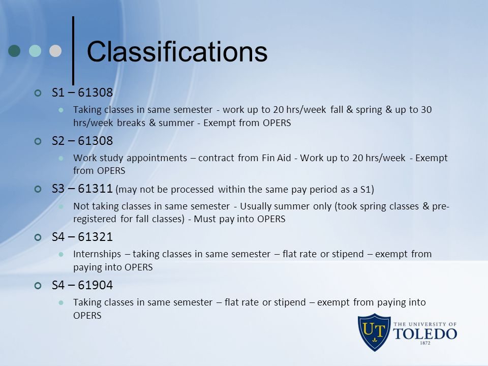 Classifications S1 – 61308 Taking classes in same semester - work up to 20 hrs/week fall & spring & up to 30 hrs/week breaks & summer - Exempt from OP