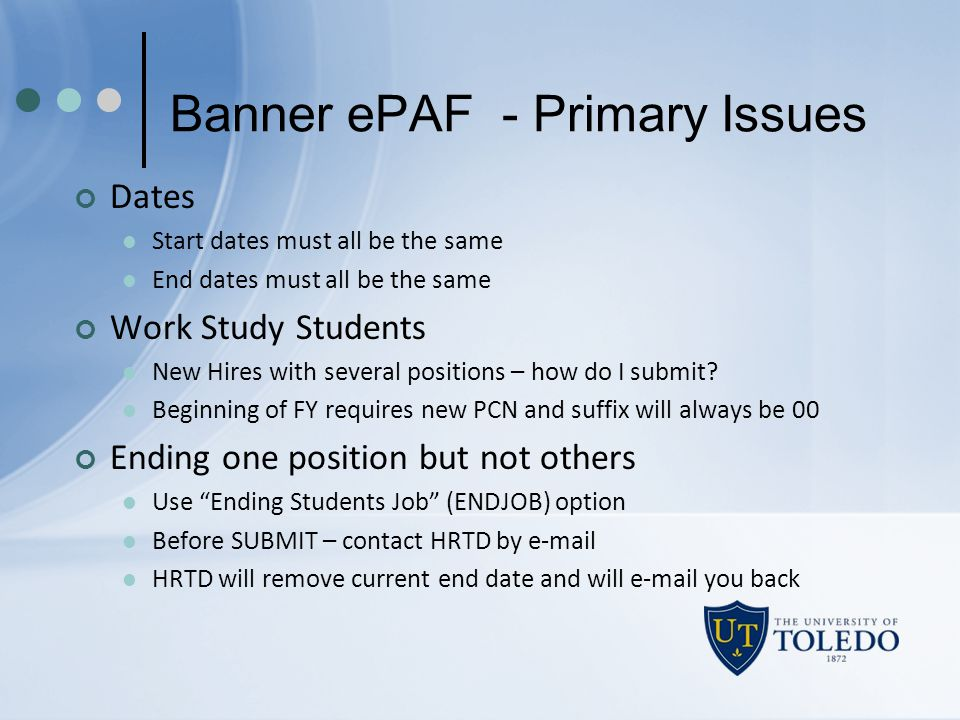 Banner ePAF - Primary Issues Dates Start dates must all be the same End dates must all be the same Work Study Students New Hires with several position