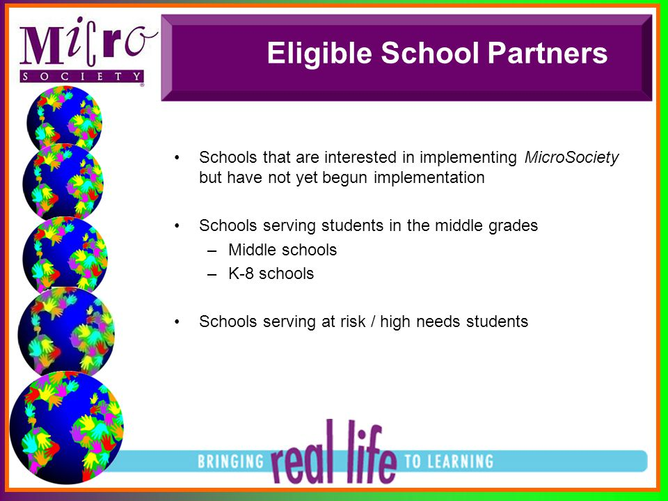 Eligible School Partners Schools that are interested in implementing MicroSociety but have not yet begun implementation Schools serving students in th