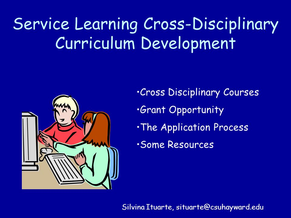 Service Learning Cross-Disciplinary Curriculum Development Cross Disciplinary Courses Grant Opportunity The Application Process Some Resources Silvina Ituarte, situarte@csuhayward.edu