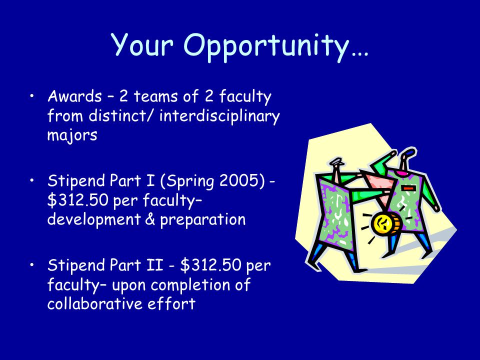 Your Opportunity… Awards – 2 teams of 2 faculty from distinct/ interdisciplinary majors Stipend Part I (Spring 2005) - $312.50 per faculty– development & preparation Stipend Part II - $312.50 per faculty– upon completion of collaborative effort