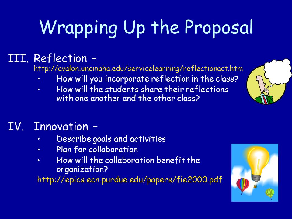 Wrapping Up the Proposal III.Reflection – http://avalon.unomaha.edu/servicelearning/reflectionact.htm How will you incorporate reflection in the class.