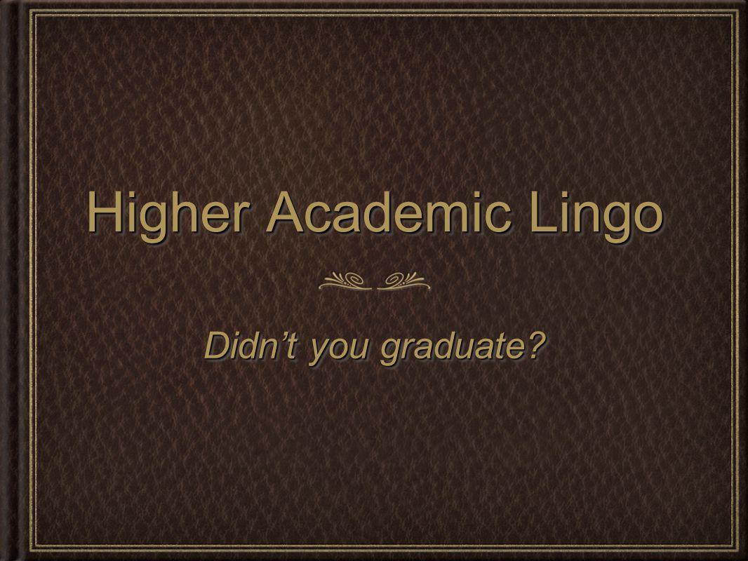 Higher Academic Lingo Didn't you graduate?