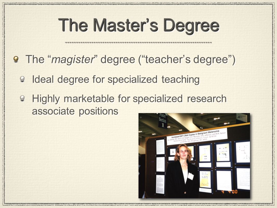 The Master's Degree The magister degree ( teacher's degree ) Ideal degree for specialized teaching Highly marketable for specialized research associate positions The magister degree ( teacher's degree ) Ideal degree for specialized teaching Highly marketable for specialized research associate positions