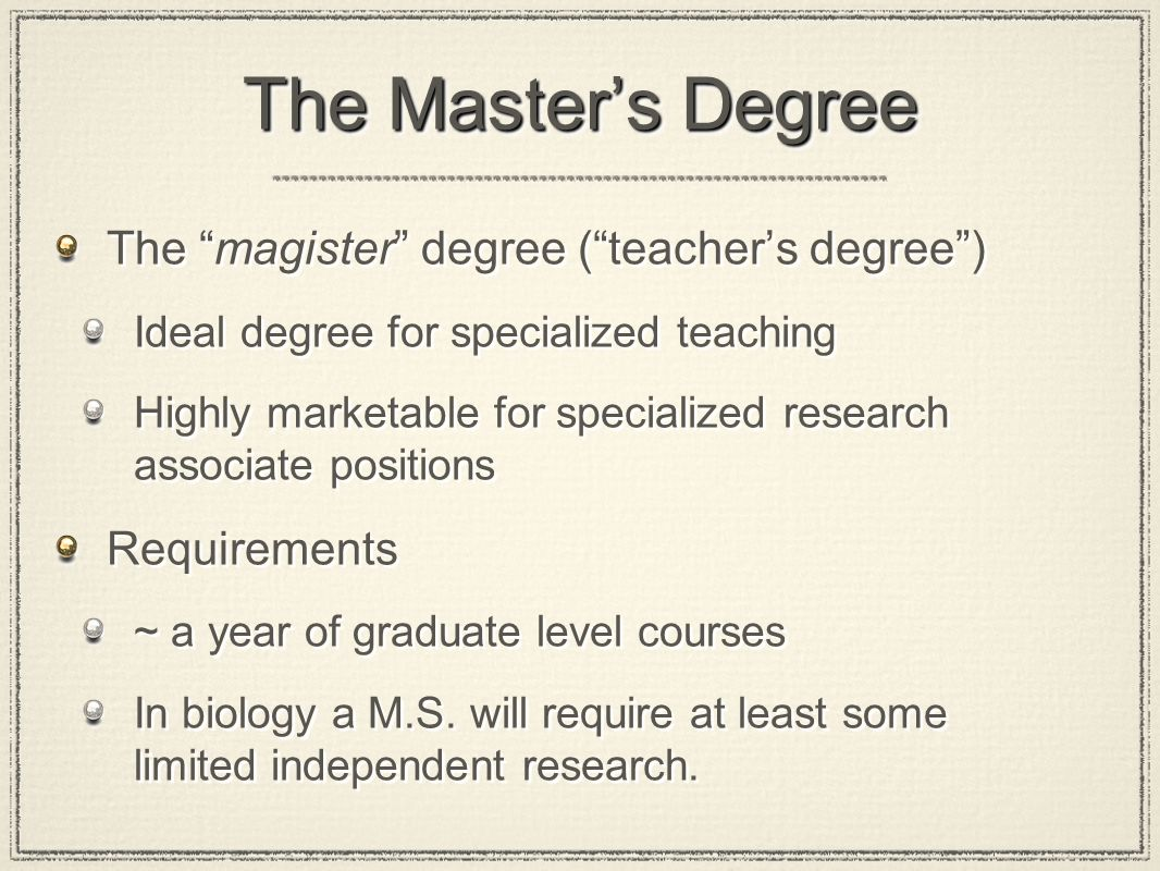 The Master's Degree The magister degree ( teacher's degree ) Ideal degree for specialized teaching Highly marketable for specialized research associate positions Requirements ~ a year of graduate level courses In biology a M.S.