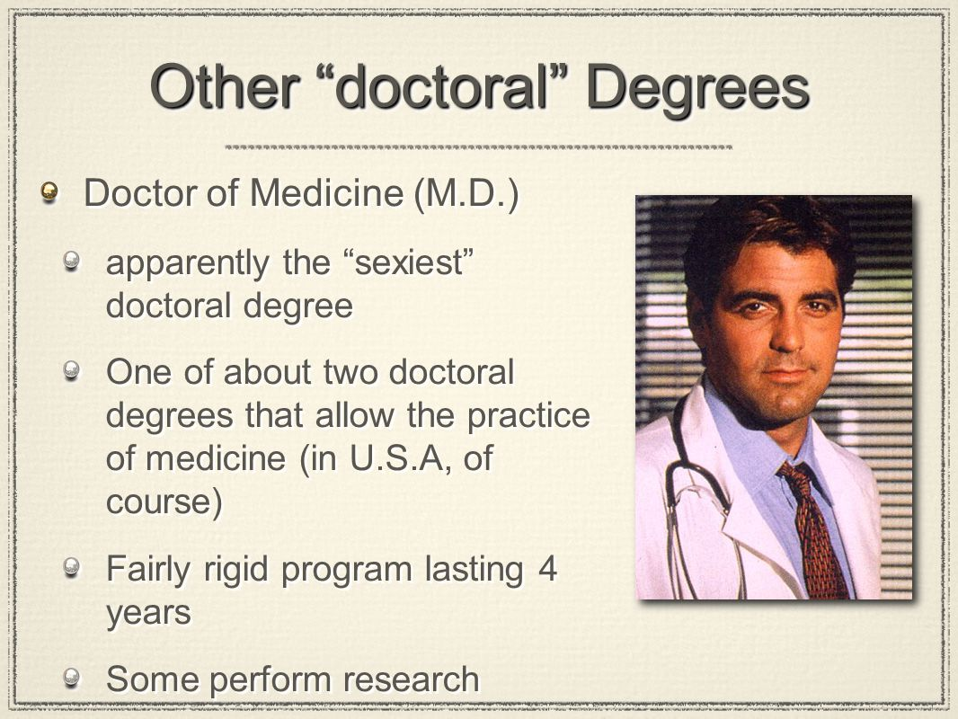 Other doctoral Degrees Doctor of Medicine (M.D.) apparently the sexiest doctoral degree One of about two doctoral degrees that allow the practice of medicine (in U.S.A, of course) Fairly rigid program lasting 4 years Some perform research Doctor of Medicine (M.D.) apparently the sexiest doctoral degree One of about two doctoral degrees that allow the practice of medicine (in U.S.A, of course) Fairly rigid program lasting 4 years Some perform research
