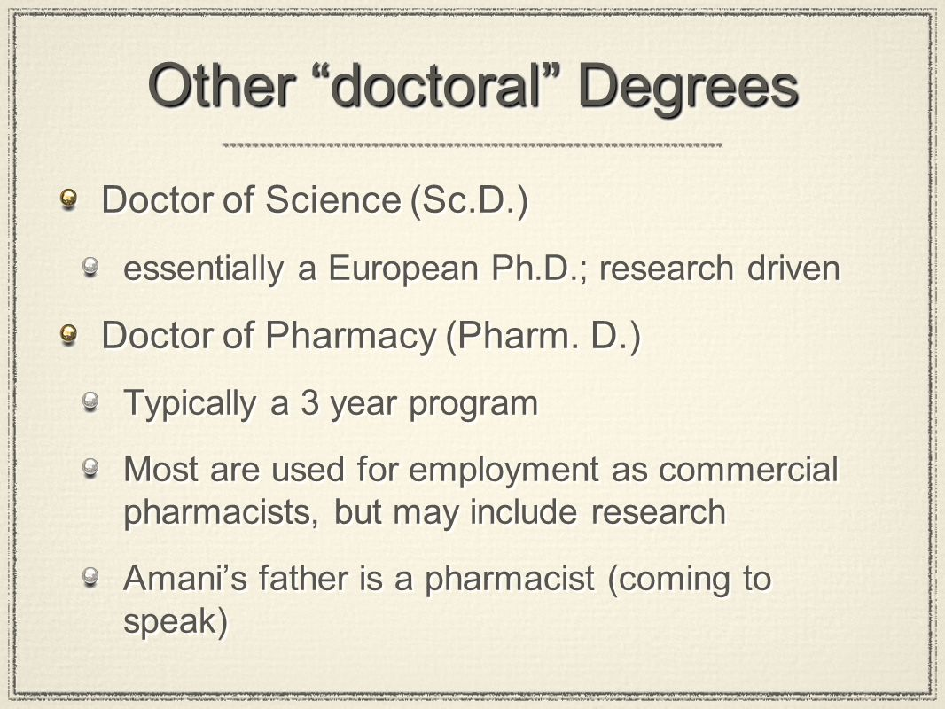 Other doctoral Degrees Doctor of Science (Sc.D.) essentially a European Ph.D.; research driven Doctor of Pharmacy (Pharm.