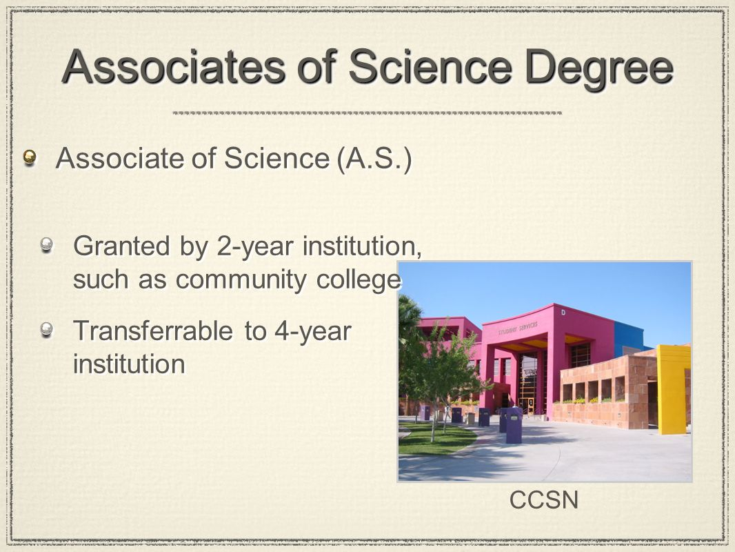 2-Year Science Degrees Associate of Applied Science (A.A.S) Granted by 2-year institution, such as community college Transferrable to 4-year institution Most often used for degrees that will be used immediately Associate of Applied Science (A.A.S) Granted by 2-year institution, such as community college Transferrable to 4-year institution Most often used for degrees that will be used immediately CCSN